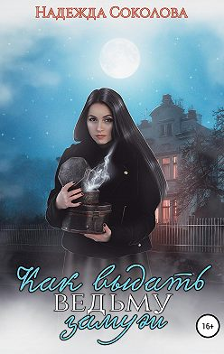 Надежда Соколова - Как выдать ведьму замуж