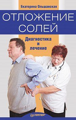 Екатерина Ольшанская - Отложение солей. Диагностика и правильное лечение
