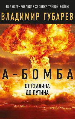 Владимир Губарев - А-бомба. От Сталина до Путина. Фрагменты истории в воспоминаниях и документах