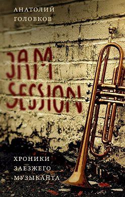 Анатолий Головков - Jam session. Хроники заезжего музыканта