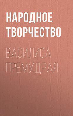 Народное творчество (Фольклор) - Василиса Премудрая