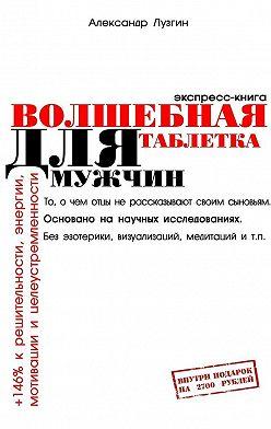 Александр Лузгин - Волшебная таблетка для мужчин. Экспресс-книга