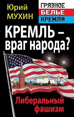 Юрий Мухин - Кремль – враг народа? Либеральный фашизм