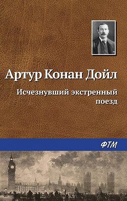 Артур Конан Дойл - Исчезнувший экстренный поезд