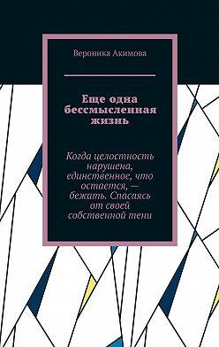 Вероника Акимова - Еще одна бессмысленная жизнь