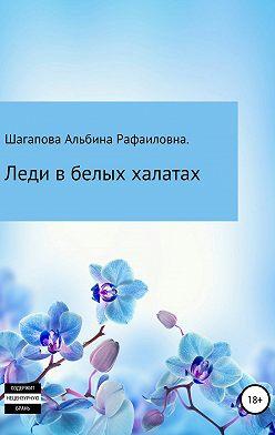 Альбина Шагапова - Леди в белых халатах