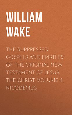 William Wake - The suppressed Gospels and Epistles of the original New Testament of Jesus the Christ, Volume 4, Nicodemus