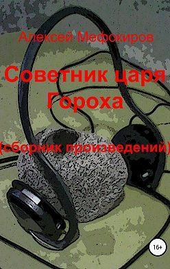 Алексей Мефокиров - Советник царя Гороха (сборник произведений)