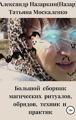 Александр Назаркин - Большой сборник магических ритуалов, обрядов, техник и практик