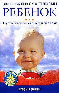 Игорь Афонин - Здоровый и счастливый ребенок. Пусть утенок станет лебедем!