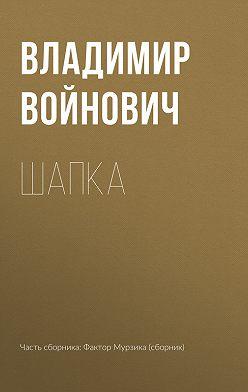 Владимир Войнович - Шапка