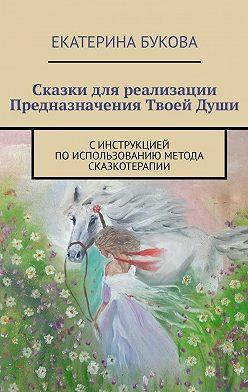 Екатерина Букова - Сказки для реализации Предназначения ТвоейДуши. Синструкцией поиспользованию метода сказкотерапии
