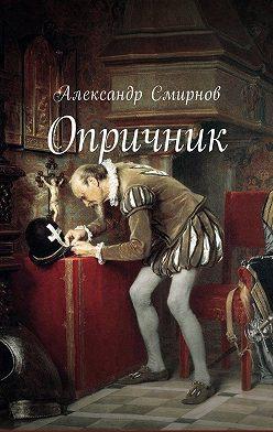 Александр Смирнов - Опричник