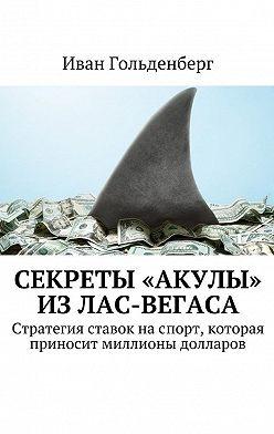 Иван Гольденберг - Секреты «акулы» изЛас-Вегаса. Стратегия ставок наспорт, которая приносит миллионы долларов