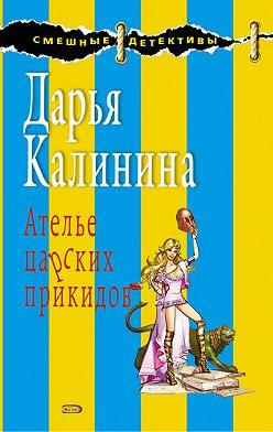 Дарья Калинина - Ателье царских прикидов
