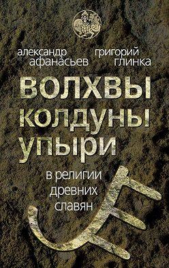 Александр Афанасьев - Волхвы, колдуны упыри в религии древних славян