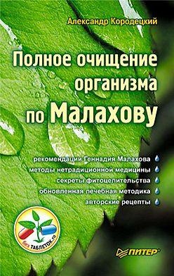 Александр Кородецкий - Полное очищение организма по Малахову
