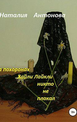 Наталия Антонова - На похоронах Хайли Лайкли никто не плакал