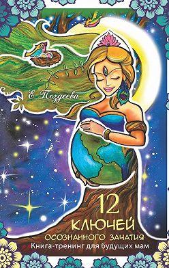 Е. Поздеева - 12 ключей осознанного зачатия