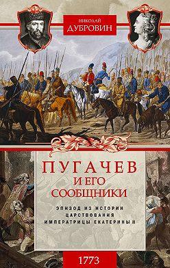 Николай Дубровин - Пугачев и его сообщники. 1773 г. Том 1