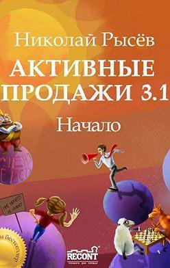 Николай Рысёв - Активные продажи 3.1: Начало