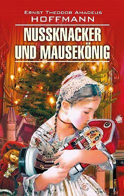Эрнст Гофман - Nussknacker und Mausekönig / Щелкунчик и мышиный король. Книга для чтения на немецком языке