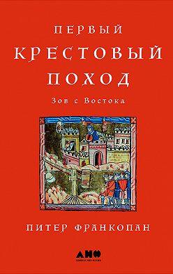 Питер Франкопан - Первый крестовый поход: Зов с Востока