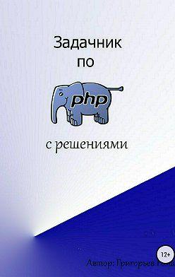 Роман Григорьев - Задачник по PHP (с решениями)