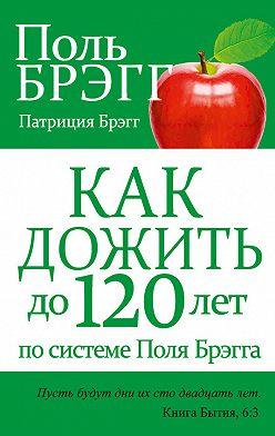 Поль Брэгг - Какдожить до120лет посистеме Поля Брэгга