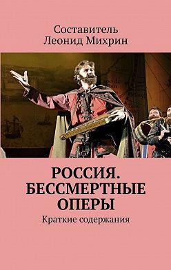 Леонид Михрин - Россия. Бессмертные оперы. Краткие содержания