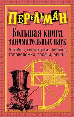 Яков Перельман - Большая книга занимательных наук