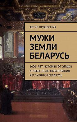 Артур Прокопчук - Мужи земли Беларусь. 1000 лет истории от эпохи княжеств до образования Республики Беларусь