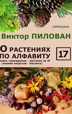 Виктор Пилован - О растениях по алфавиту. Книга семнадцатая. Растения на М (маакия амурская – маслина)