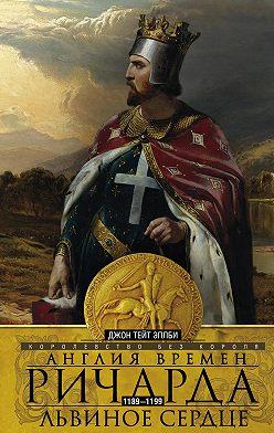 Джон Эплби - Англия времен Ричарда Львиное Сердце. 1189–1199. Королевство без короля
