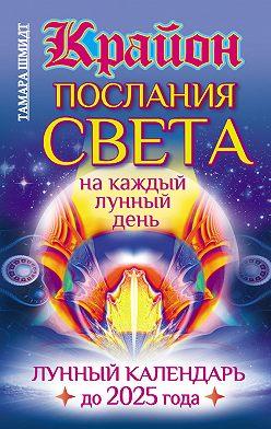 Тамара Шмидт - Крайон. Послания Света на каждый лунный день. Лунный календарь до 2025 года