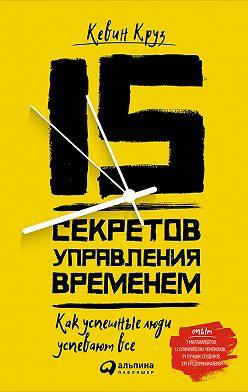 Кевин Круз - 15 секретов управления временем