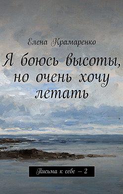 Елена Крамаренко - Я боюсь высоты, но очень хочу летать. Письма ксебе – 2