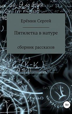 Сергей Еремин - Пятилетка в натуре. Сборник рассказов
