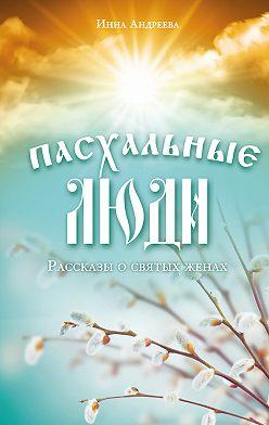Инна Андреева - Пасхальные люди. Рассказы о святых женах