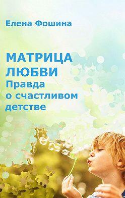 Елена Фошина - Матрица любви. Правда осчастливом детстве
