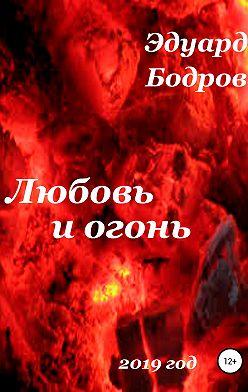 Эдуард Бодров - Любовь и огонь