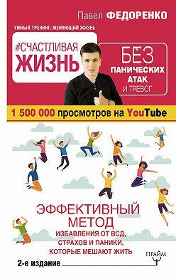 Павел Федоренко - #Счастливая жизнь без панических атак и тревог. Эффективный метод избавления от ВСД, страхов и паники, которые мешают жить