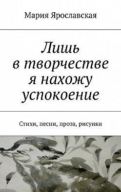 Мария Ярославская - Лишь втворчестве я нахожу успокоение. Стихи, песни, проза, рисунки