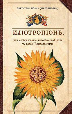 святитель Иоанн (Максимович) - Илиотропион, или Сообразование человеческой воли с волей Божественной
