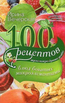 Ирина Вечерская - 100 рецептов блюд, богатых микроэлементами. Вкусно, полезно, душевно, целебно