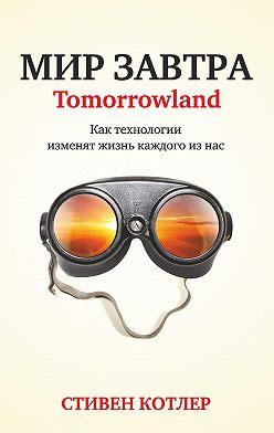 Стивен Котлер - Мир завтра. Как технологии изменят жизнь каждого из нас