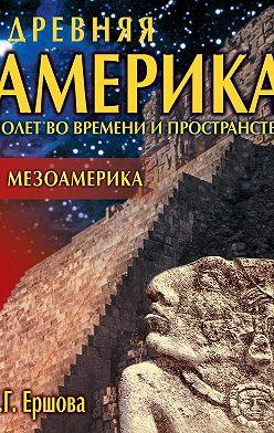 Галина Ершова - Древняя Америка: полет во времени и пространстве. Мезоамерика