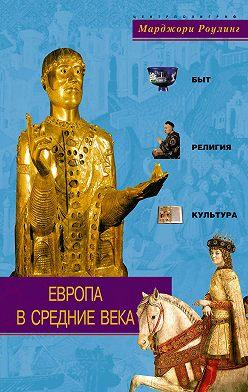 Марджори Роулинг - Европа в Средние века. Быт, религия, культура