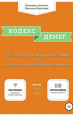 Евгений Кнутов - Кодекс денег. Как стать финансово грамотным и научиться контролировать деньги