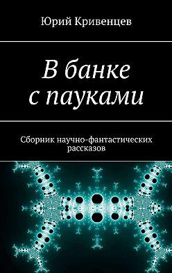 Юрий Кривенцев - Вбанке спауками. Сборник научно-фантастических рассказов